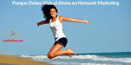 Porque Debes Vivir el Ahora en Network Marketing