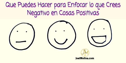 Que Puedes Hacer para Enfocar lo que Crees Negativo en Cosas Positivas