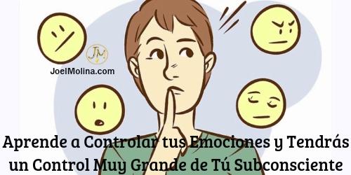Aprende a Controlar tus Emociones y Tendras un Control Muy Grande de Tu Subconsciente