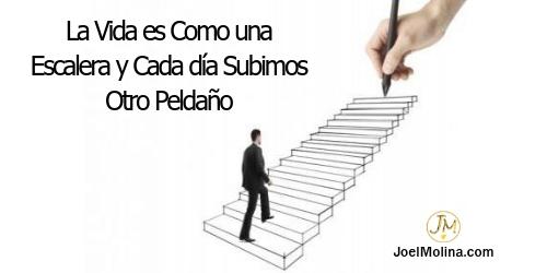 La Vida es Como una Escalera y Cada día Subimos Otro Peldaño - Joel Molina