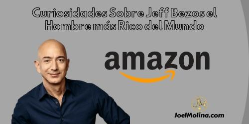 Curiosidades Sobre Jeff Bezos el Hombre más Rico del Mundo