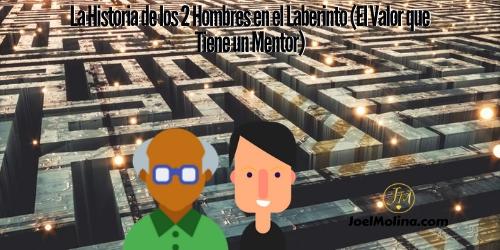 La Historia de los 2 Hombres en el Laberinto (El Valor que Tiene un Mentor)