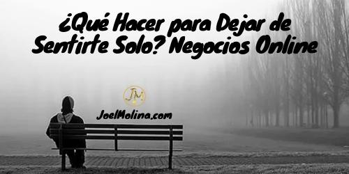 ¿Qué Hacer para Dejar de Sentirte Solo? Negocios Online - Joel Molina