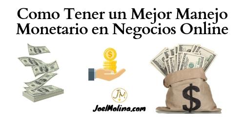 Como Tener un Mejor Manejo Monetario en Negocios Online - Joel Molina
