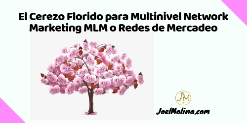 El Cerezo Florido para Multinivel Network Marketing MLM o Redes de Mercadeo - Joel Molina