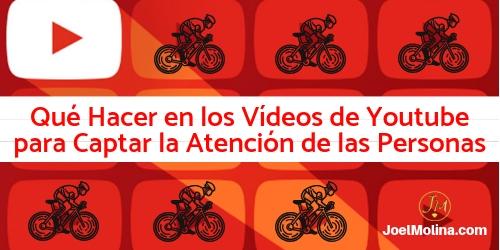 Qué Hacer en los Vídeos de Youtube para Captar la Atención de las Personas - Joel Molina