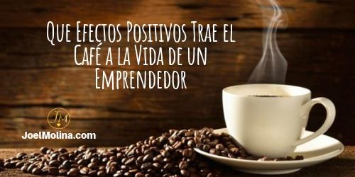 Que Efectos Positivos Trae el Café a la Vida de un Emprendedor - Joel Molina