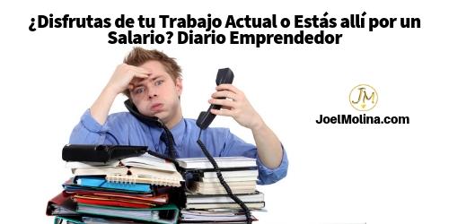 ¿Disfrutas de tu Trabajo Actual o Estás allí por un Salario? Diario Emprendedor