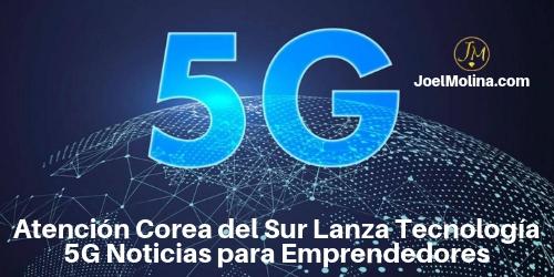 Atención Corea del Sur Lanza Tecnología 5G Noticias para Emprendedores