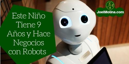 Este Niño Tiene 9 Años y Hace Negocios con Robots Noticias para Emprendedores
