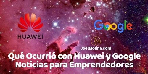 Qué Ocurrió con Huawei y Google Noticias para Emprendedores - Joel Molina