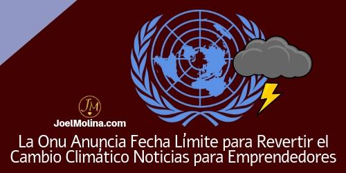 La Onu Anuncia Fecha Límite para Revertir el Cambio Climático Noticias para Emprendedores . Joe Molina