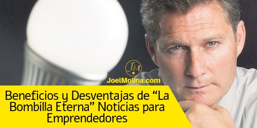 """Beneficios y Desventajas de """"La Bombilla Eterna"""" Noticias para Emprendedores - Joel Molina"""