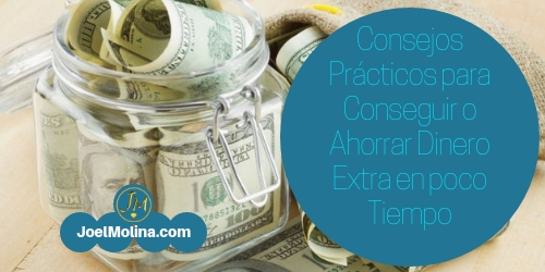 Consejos Prácticos para Conseguir o Ahorrar Dinero Extra en poco Tiempo - Joel Molina