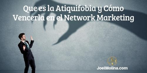 Que es la Atiquifobia y Cómo Vencerla en el Network Marketing - Joel Molina