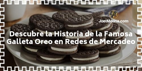 Descubre la Historia de la Famosa Galleta Oreo en Redes de Mercadeo - Joel Molina