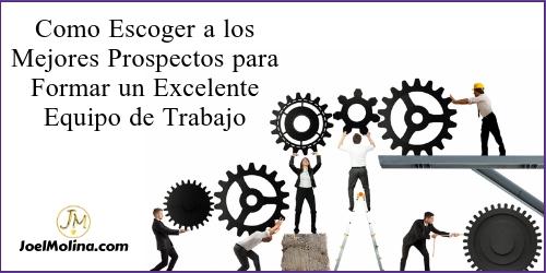 Como Escoger a los Mejores Prospectos para Formar un Excelente Equipo de Trabajo - Joel Molina
