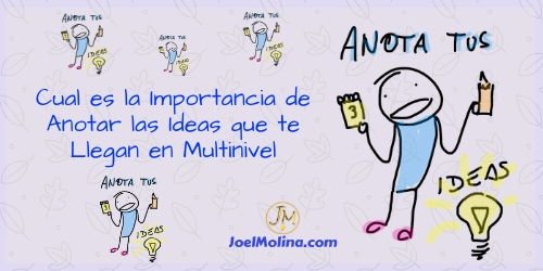 Cual es la Importancia de Anotar las Ideas que te Llegan en Multinivel - Joel Molina
