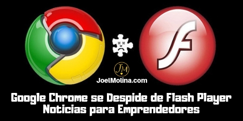 Google Chrome se Despide de Flash Player Noticias para Emprendedores