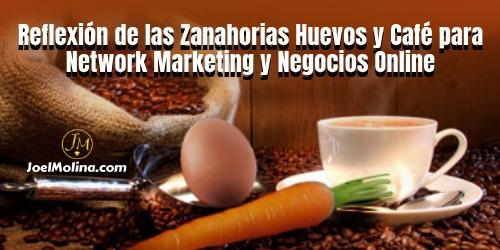 Reflexión de las Zanahorias Huevos y Café para Network Marketing y Negocios Online - Joel Molina