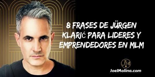 8 Frases de Jürgen Klarić para Lideres y Emprendedores en MLM - Joel Molina