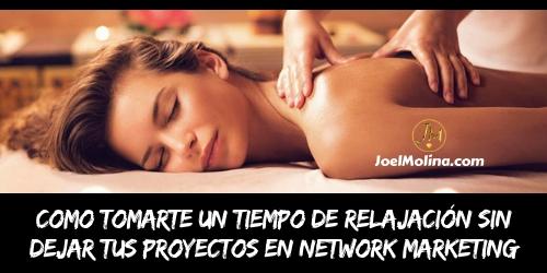 Como Tomarte un Tiempo de Relajación sin Dejar tus Proyectos en Network Marketing - Joel Molina
