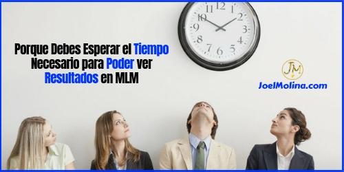 Porque Debes Esperar el Tiempo Necesario para Poder ver Resultados en MLM - Joel Molina