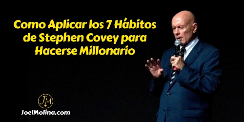Como Aplicar los 7 Hábitos de Stephen Covey para Hacerse Millonario - Joel Molina
