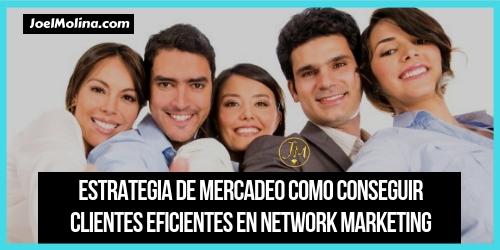 Estrategia de Mercadeo Como Conseguir Clientes Eficientes en Network Marketing
