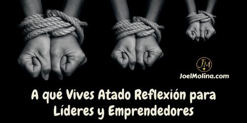 A qué Vives Atado Reflexión para Líderes y Emprendedores - Joel Molina