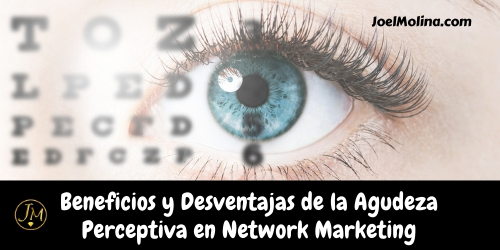Beneficios y Desventajas de la Agudeza Perceptiva en Network Marketing - Joel Molina