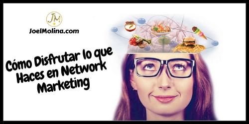 Cómo Disfrutar lo que Haces en Network Marketing