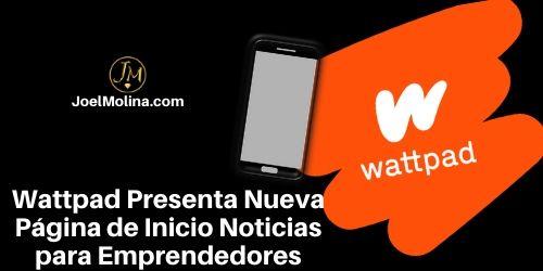 Wattpad Presenta Nueva Página de Inicio Noticias para Emprendedores