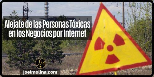 Alejate de las Personas Tóxicas en los Negocios por Internet - Joel Molina