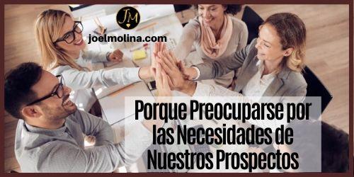 Porque Preocuparse por las Necesidades de Nuestros Prospectos - Joel Molina