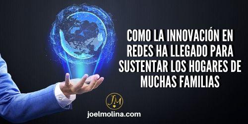 Como la Innovación en Redes ha Llegado para Sustentar los Hogares de Muchas Familias - Joel Molina