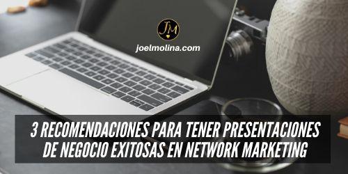 3 Recomendaciones para Tener Presentaciones de Negocio Exitosas en Network Marketing