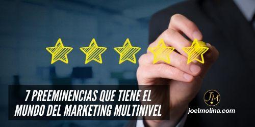 7 Preeminencias que Tiene el Mundo del Marketing Multinivel - Joel Molina