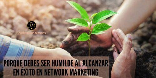 Porque Debes ser Humilde al Alcanzar en Éxito en Network Marketing