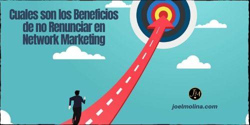 Cuales son los Beneficios de no Renunciar en Network Marketing