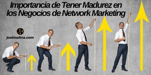 Importancia de Tener Madurez en los Negocios de Network Marketing