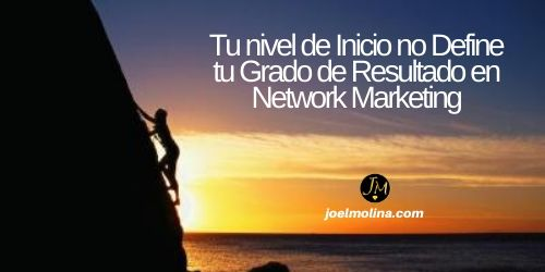 Tu nivel de Inicio no Define tu Grado de Resultado en Network Marketing
