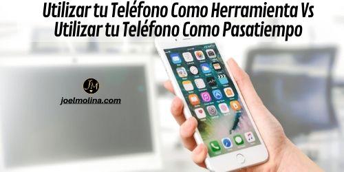 Utilizar tu Teléfono Como Herramienta Vs Utilizar tu Teléfono Como Pasatiempo