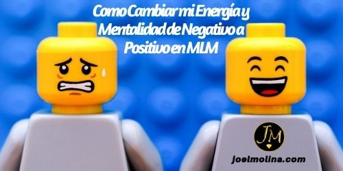 Como Cambiar mi Energía y Mentalidad de Negativo a Positivo en MLM