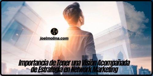 Importancia de Tener una Visión Acompañada de Estrategia en Network Marketing - Joel Molina