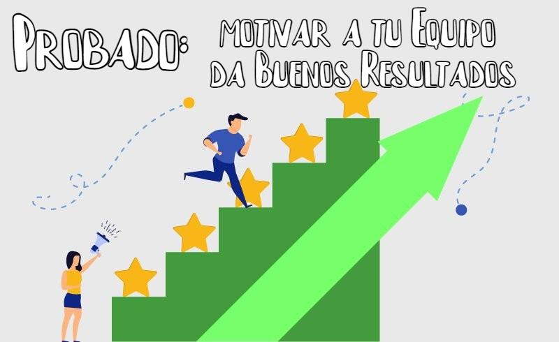 Probado: Motivar a tu Equipo da Buenos Resultados