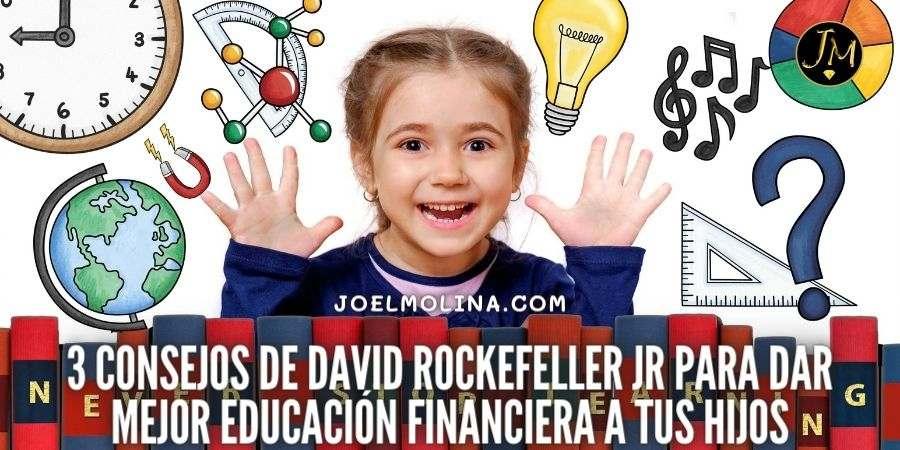 3 Consejos de David Rockefeller Jr para dar Mejor Educación Financiera a tus Hijos
